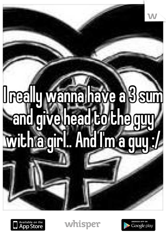 I really wanna have a 3 sum and give head to the guy with a girl.. And I'm a guy :/