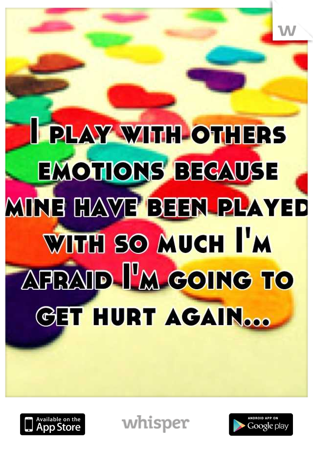 I play with others emotions because mine have been played with so much I'm afraid I'm going to get hurt again...