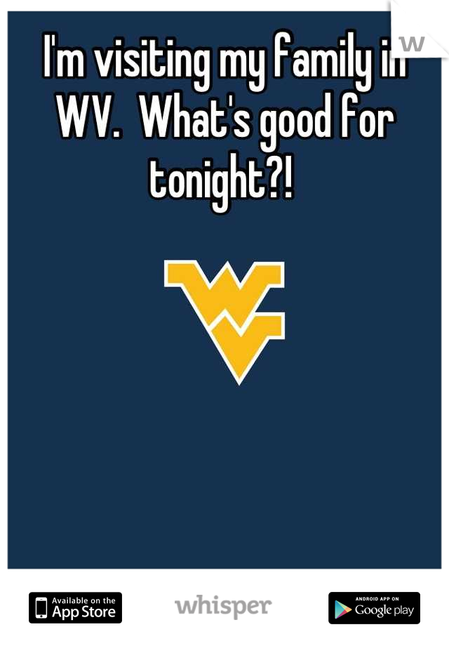 I'm visiting my family in WV.  What's good for tonight?!
