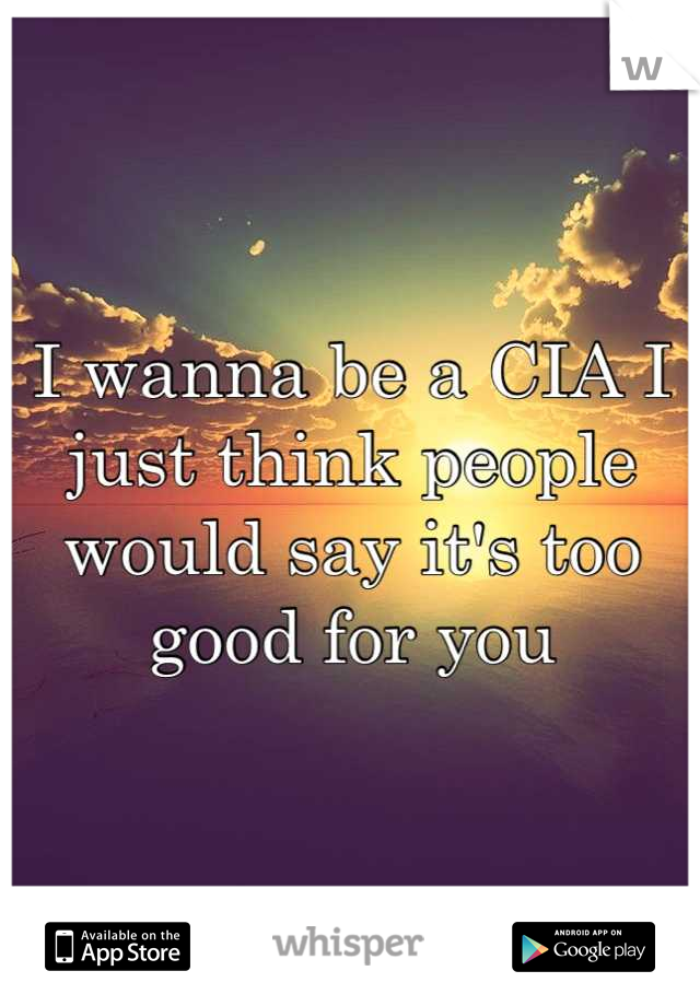 I wanna be a CIA I just think people would say it's too good for you