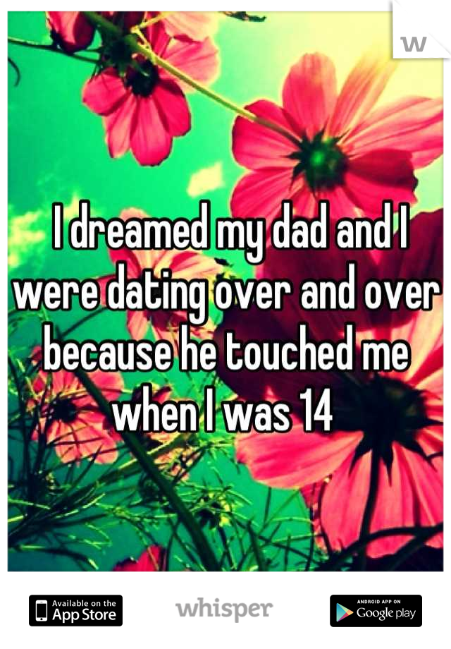 I dreamed my dad and I were dating over and over because he touched me when I was 14