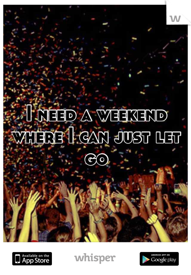 I need a weekend where I can just let go