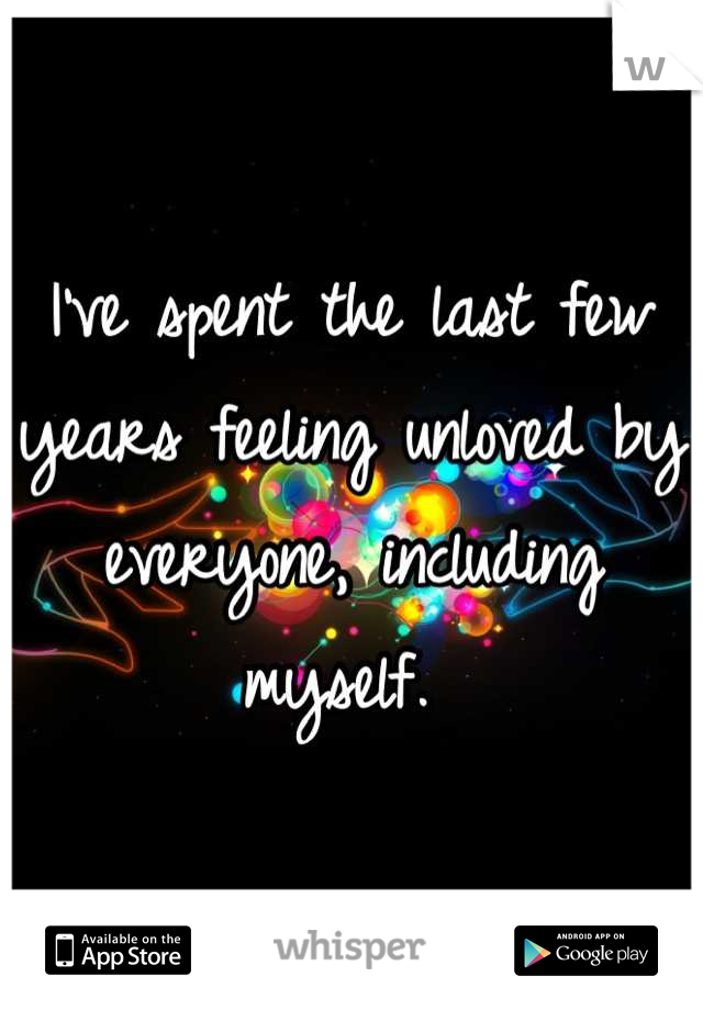 I've spent the last few years feeling unloved by everyone, including myself.