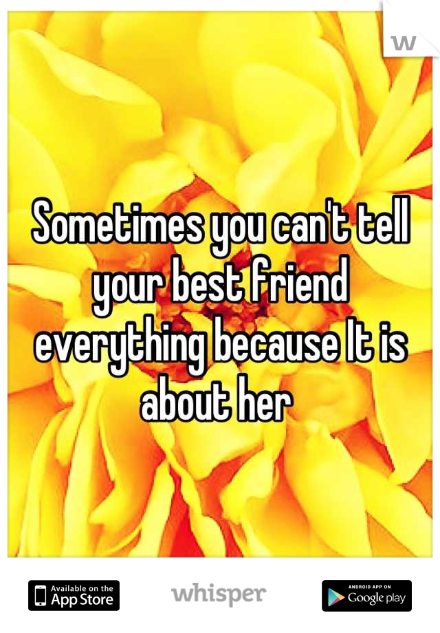 Sometimes you can't tell your best friend everything because It is about her