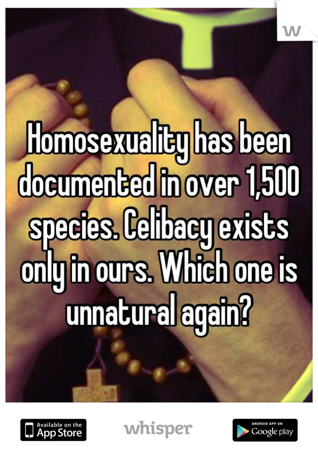 Homosexuality has been documented in over 1,500 species. Celibacy exists only in ours. Which one is unnatural again?