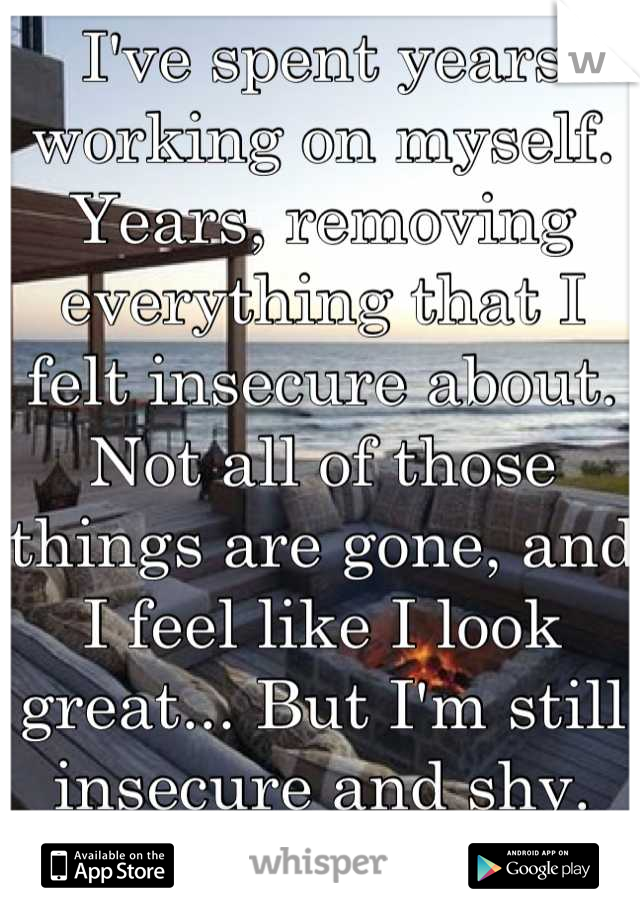 I've spent years working on myself. Years, removing everything that I felt insecure about. Not all of those things are gone, and I feel like I look great... But I'm still insecure and shy. What now?