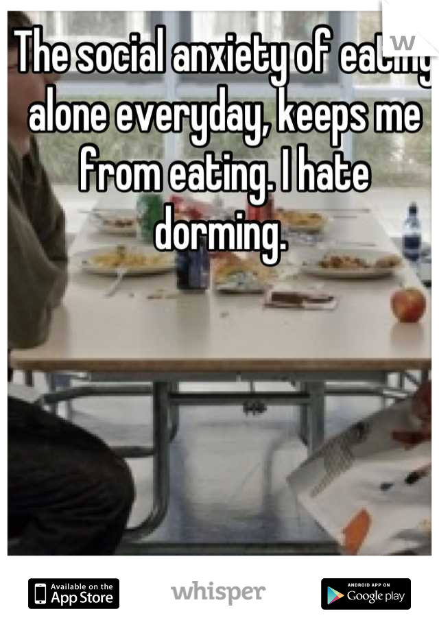 The social anxiety of eating alone everyday, keeps me from eating. I hate dorming.