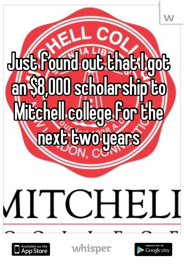 Just found out that I got an $8,000 scholarship to Mitchell college for the next two years