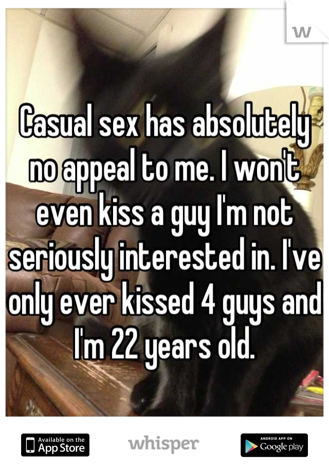 Casual sex has absolutely no appeal to me. I won't even kiss a guy I'm not seriously interested in. I've only ever kissed 4 guys and I'm 22 years old.