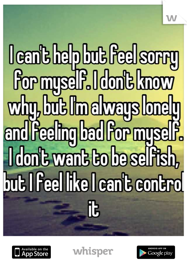 I can't help but feel sorry for myself. I don't know why, but I'm always lonely and feeling bad for myself. I don't want to be selfish, but I feel like I can't control it