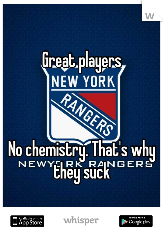 Great players    No chemistry. That's why they suck
