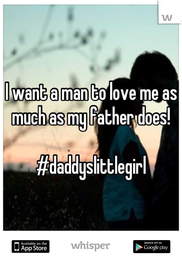 I want a man to love me as much as my father does!  #daddyslittlegirl