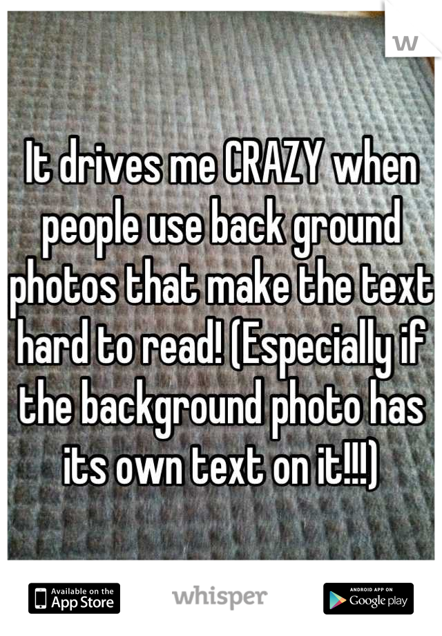 It drives me CRAZY when people use back ground photos that make the text hard to read! (Especially if the background photo has its own text on it!!!)