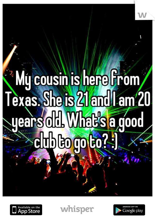My cousin is here from Texas. She is 21 and I am 20 years old. What's a good club to go to? :)