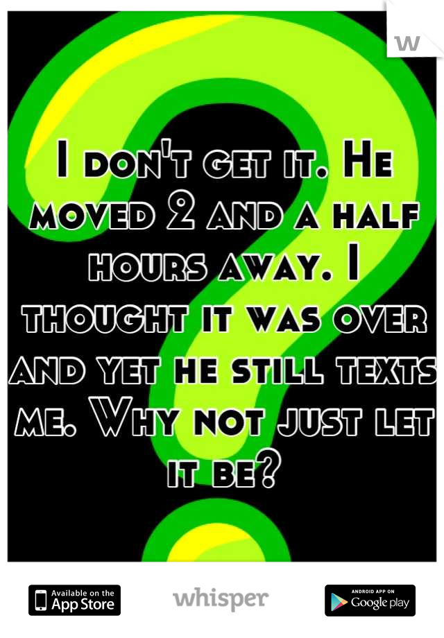 I don't get it. He moved 2 and a half hours away. I thought it was over and yet he still texts me. Why not just let it be?