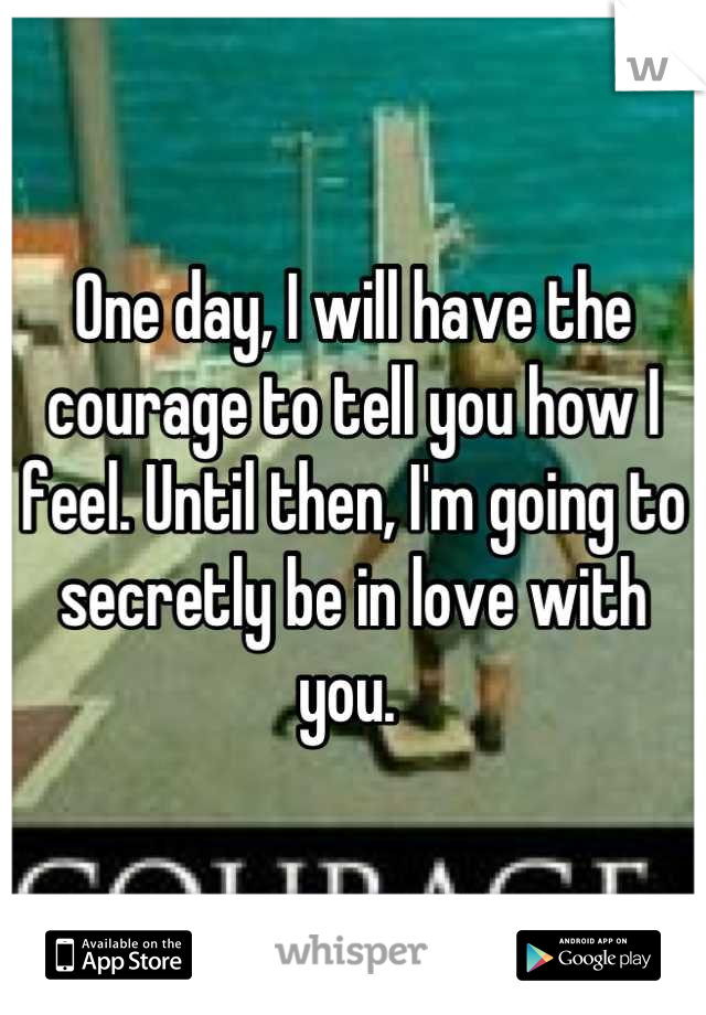 One day, I will have the courage to tell you how I feel. Until then, I'm going to secretly be in love with you.