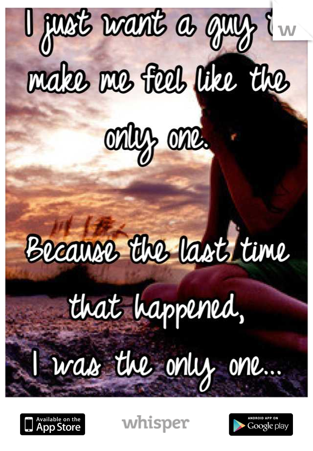 I just want a guy to make me feel like the only one.   Because the last time that happened, I was the only one... of two.