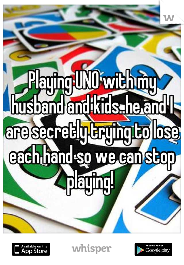 Playing UNO with my husband and kids..he and I are secretly trying to lose each hand so we can stop playing!