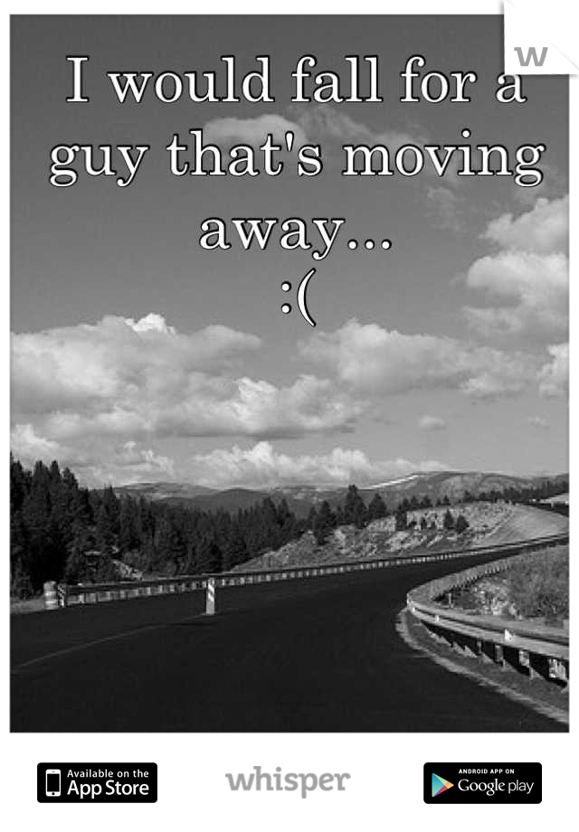 I would fall for a guy that's moving away...  :(