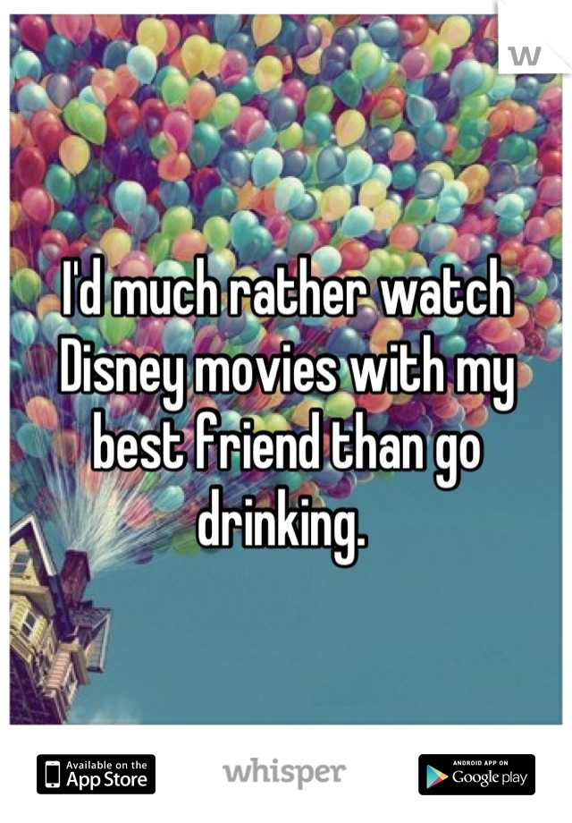 I'd much rather watch Disney movies with my best friend than go drinking.