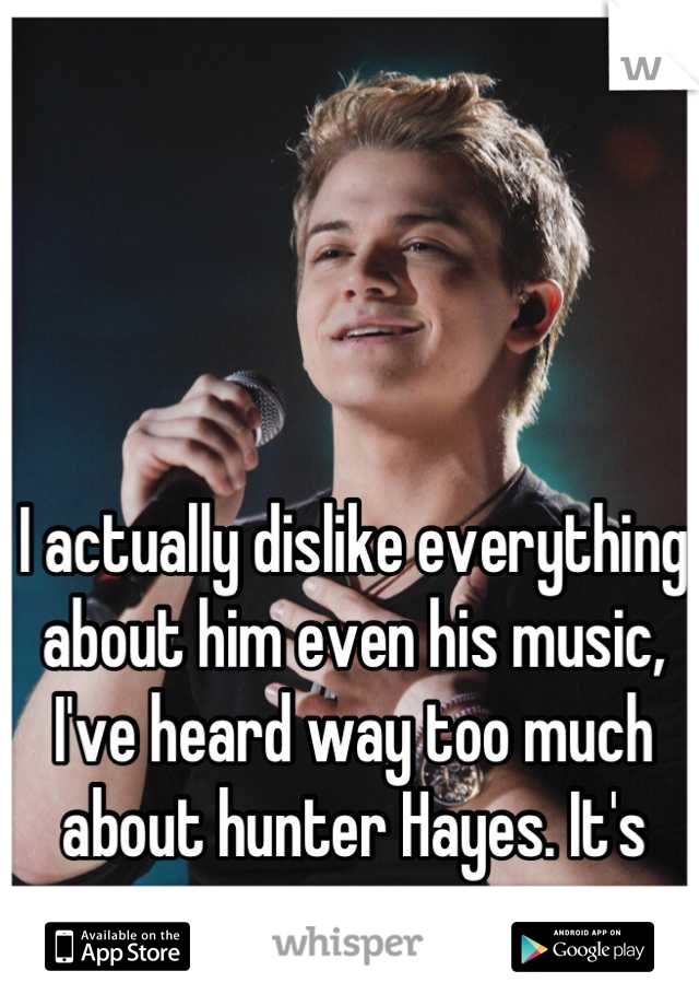 I actually dislike everything about him even his music, I've heard way too much about hunter Hayes. It's just annoying now.