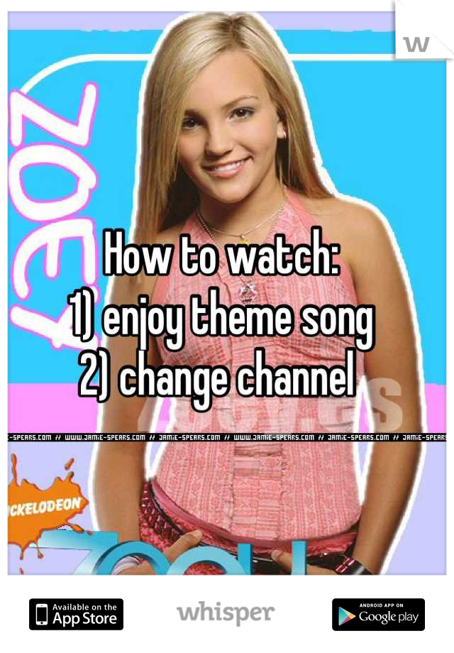 How to watch:  1) enjoy theme song 2) change channel