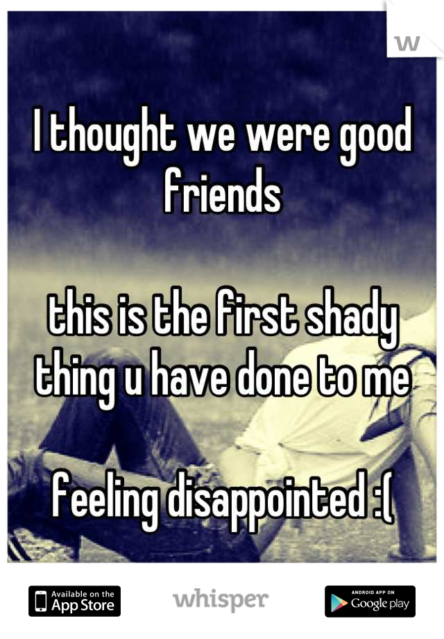 I thought we were good friends  this is the first shady thing u have done to me  feeling disappointed :(
