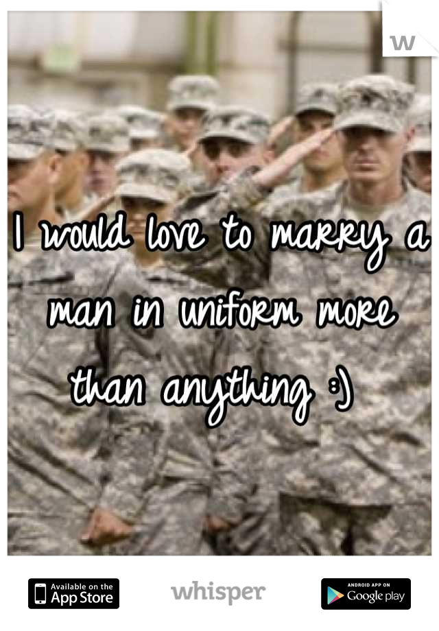 I would love to marry a man in uniform more than anything :)
