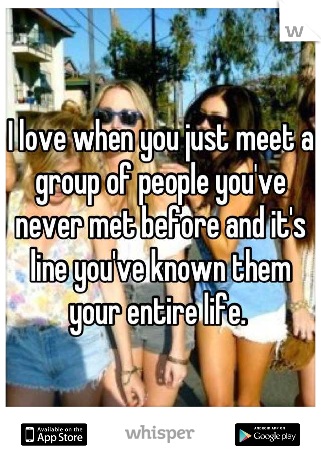 I love when you just meet a group of people you've never met before and it's line you've known them your entire life.