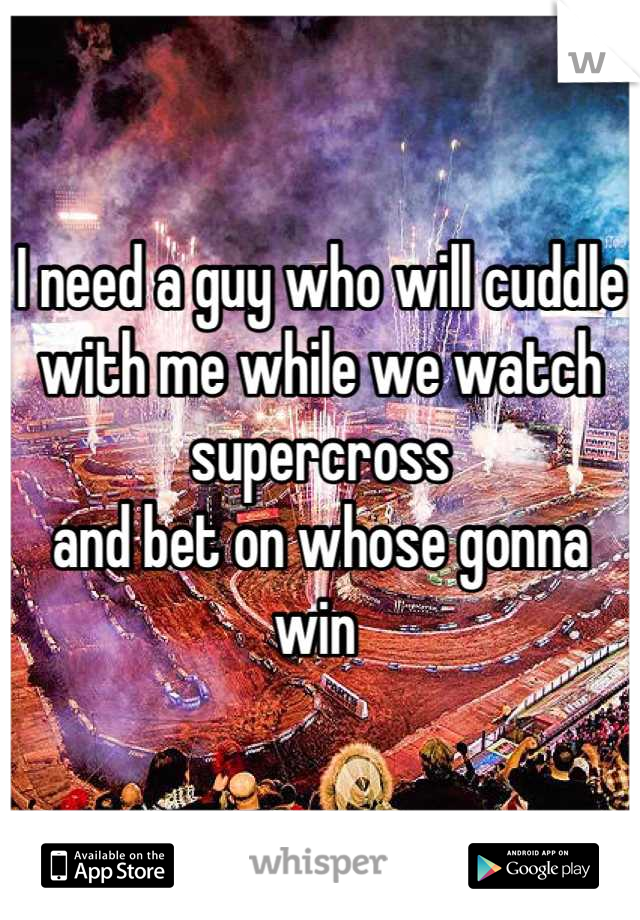 I need a guy who will cuddle with me while we watch supercross  and bet on whose gonna win
