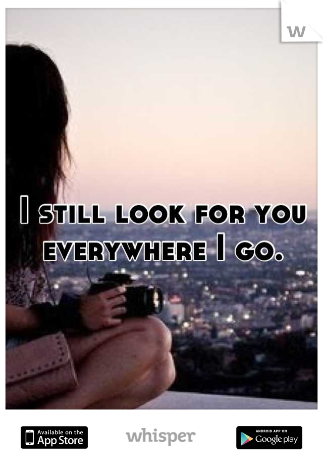 I still look for you everywhere I go.