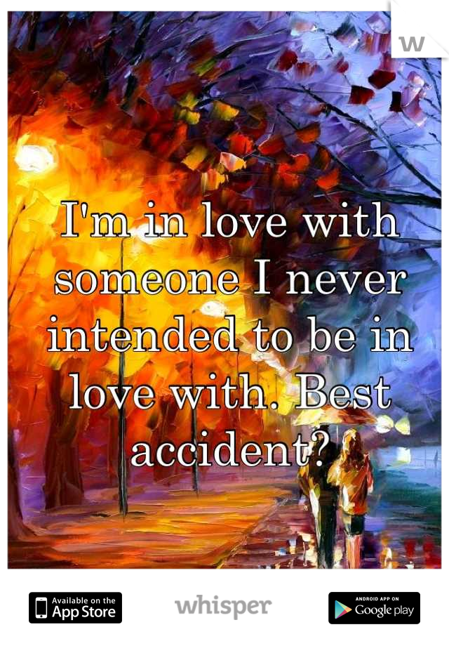 I'm in love with someone I never intended to be in love with. Best accident?