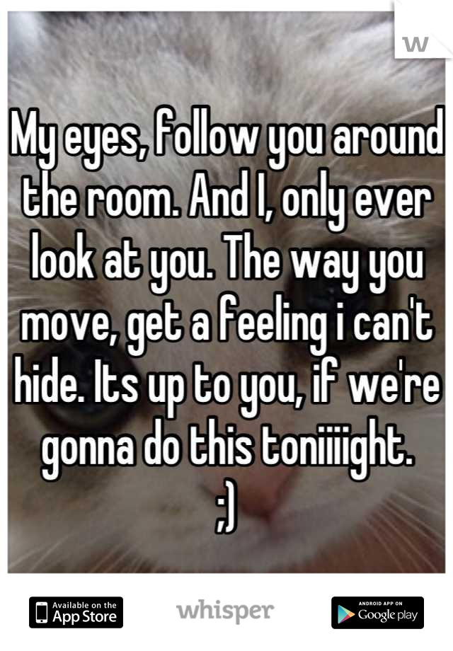 My eyes, follow you around the room. And I, only ever look at you. The way you move, get a feeling i can't hide. Its up to you, if we're gonna do this toniiiight.  ;)