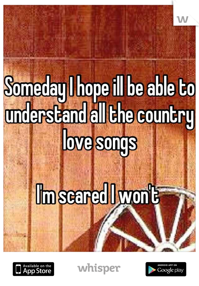 Someday I hope ill be able to understand all the country love songs   I'm scared I won't
