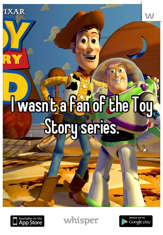 I wasn't a fan of the Toy Story series.