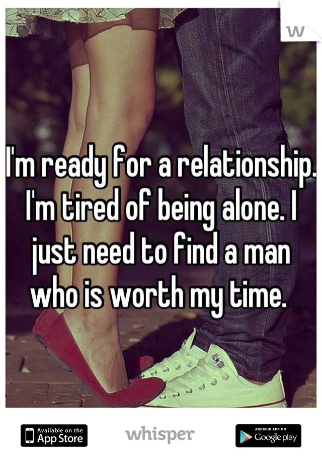 I'm ready for a relationship. I'm tired of being alone. I just need to find a man who is worth my time.