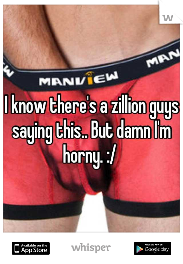 I know there's a zillion guys saying this.. But damn I'm horny. :/