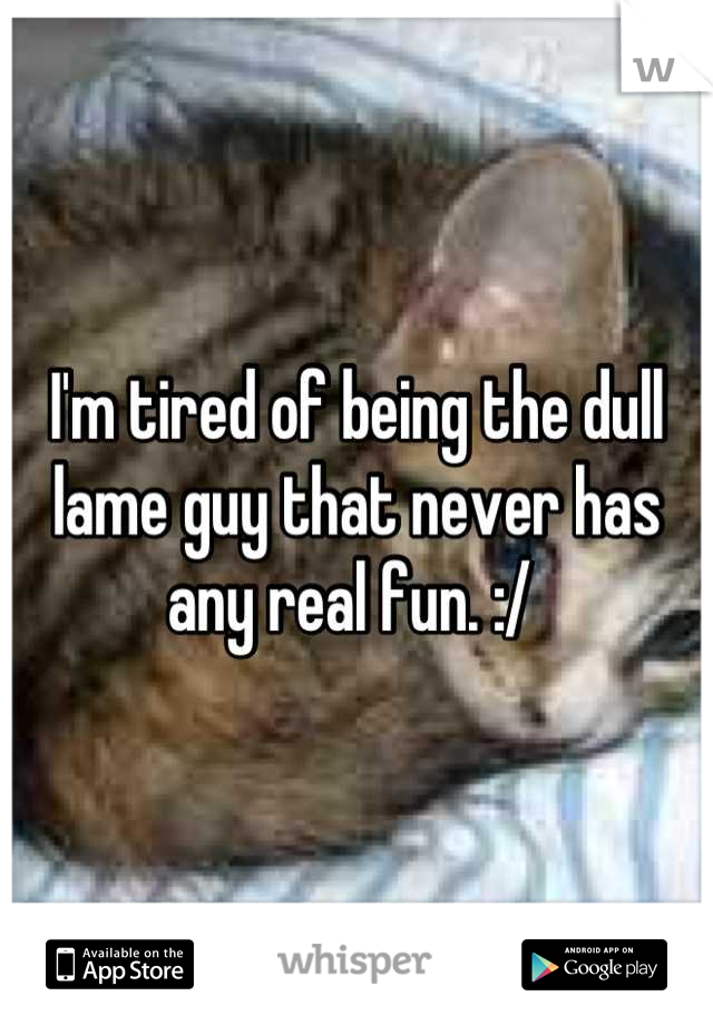 I'm tired of being the dull lame guy that never has any real fun. :/