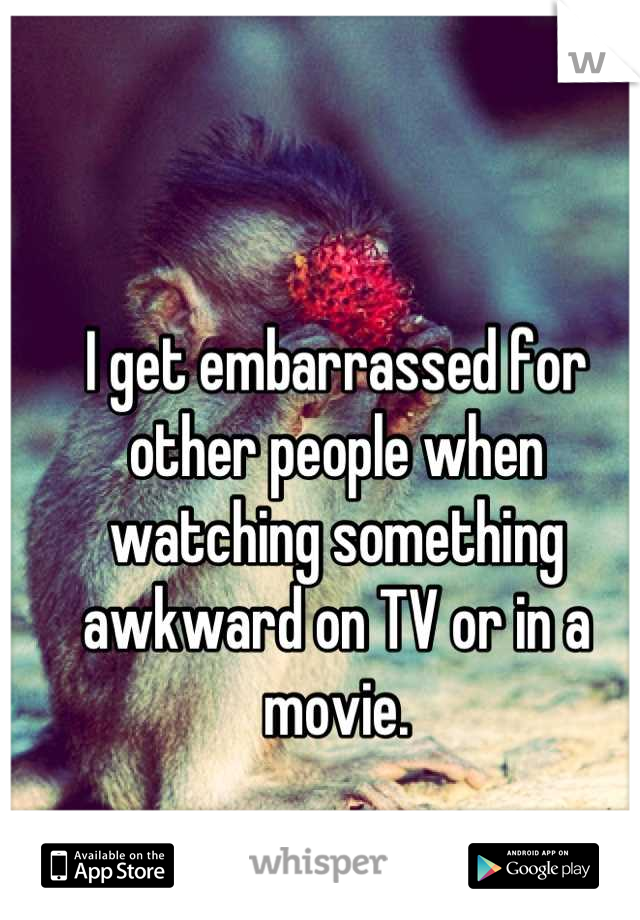 I get embarrassed for other people when watching something awkward on TV or in a movie.