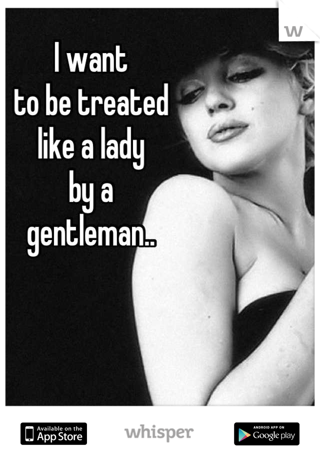 I want to be treated like a lady by a  gentleman..