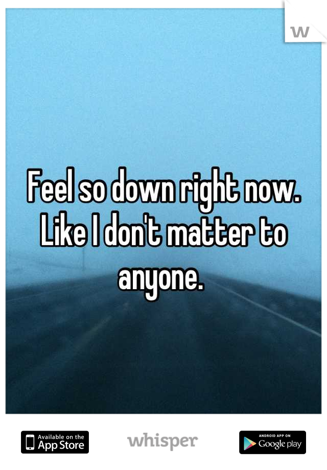 Feel so down right now. Like I don't matter to anyone.