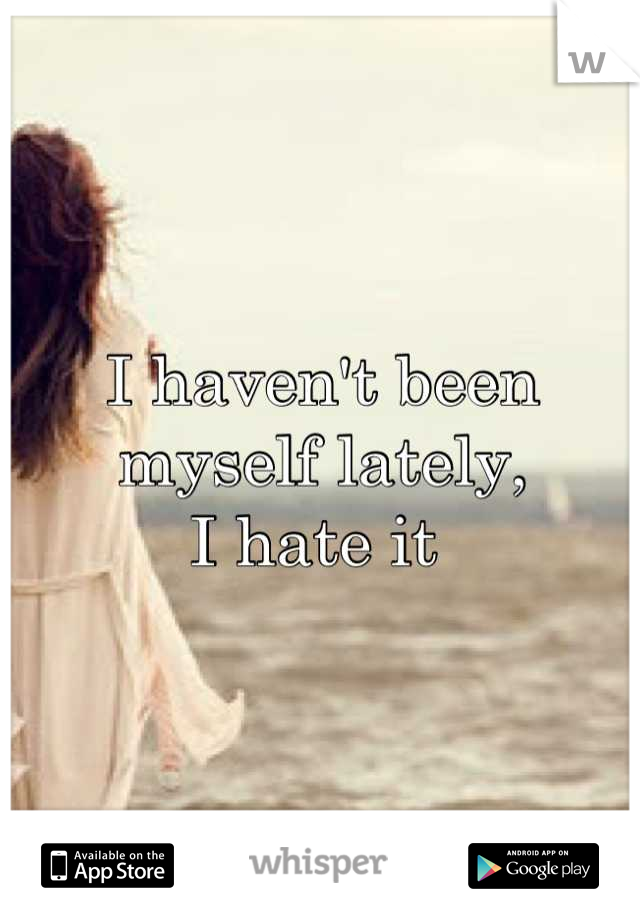 I haven't been myself lately,  I hate it