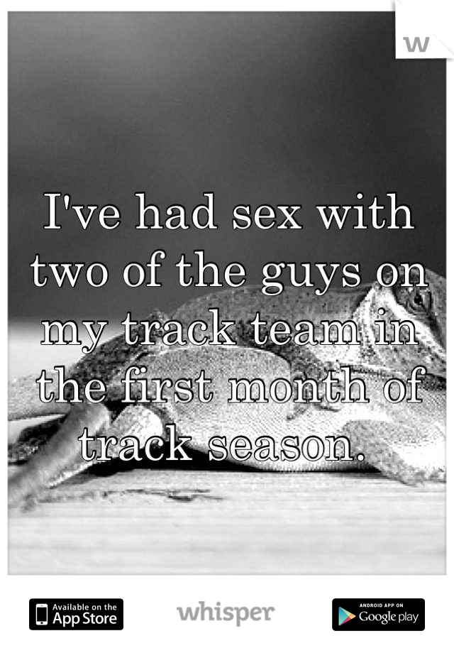 I've had sex with two of the guys on my track team in the first month of track season.