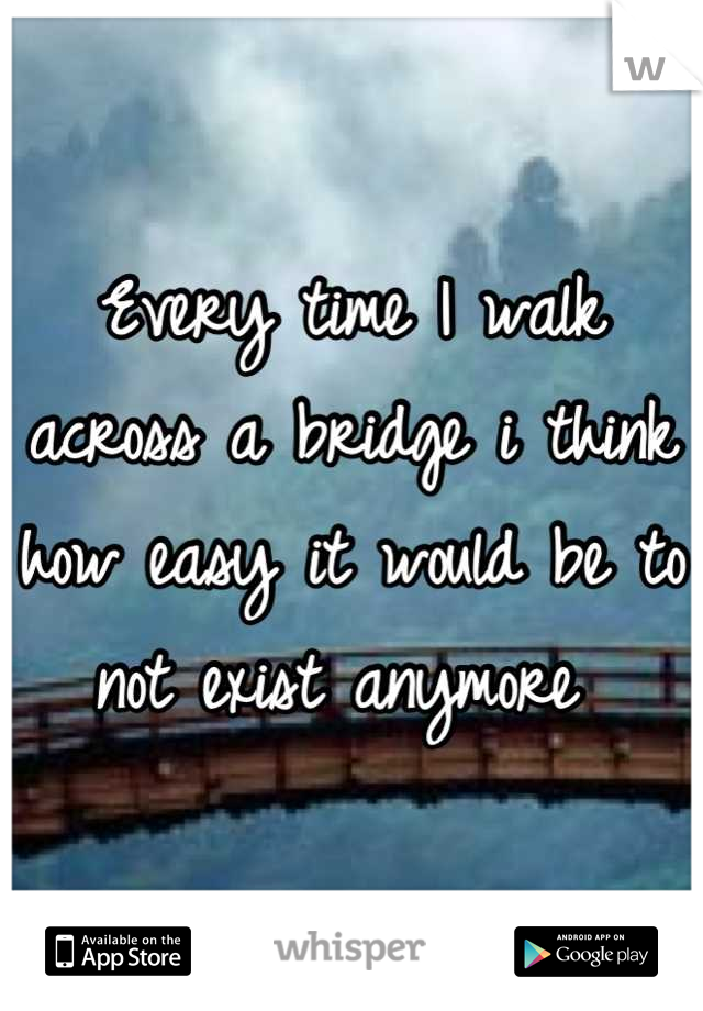 Every time I walk across a bridge i think how easy it would be to not exist anymore