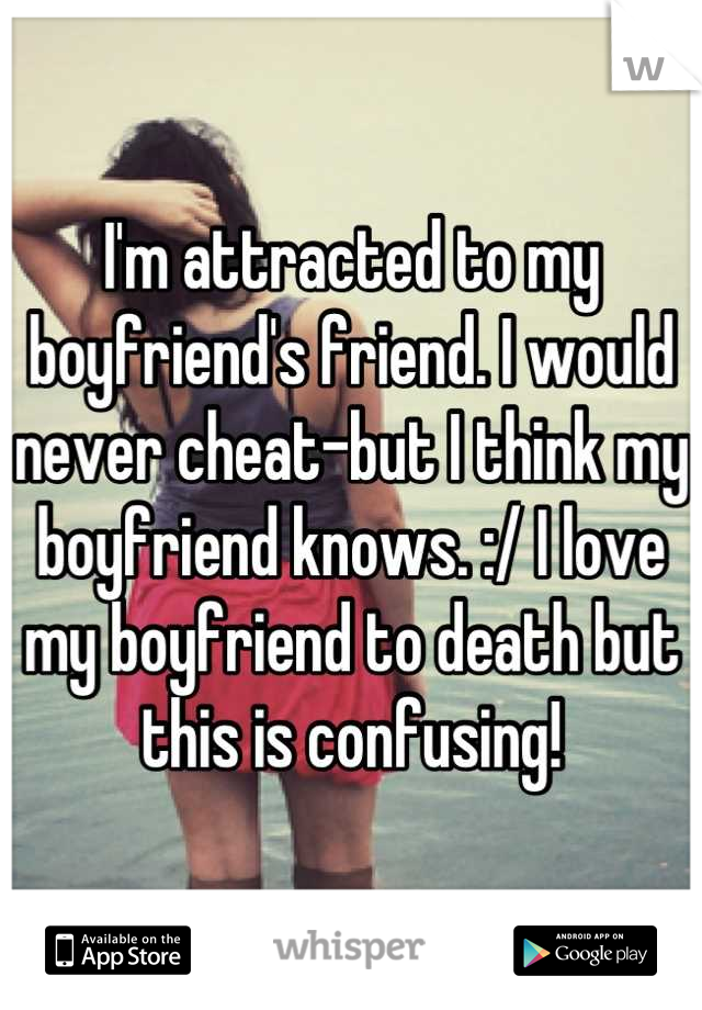 I'm attracted to my boyfriend's friend. I would never cheat-but I think my boyfriend knows. :/ I love my boyfriend to death but this is confusing!