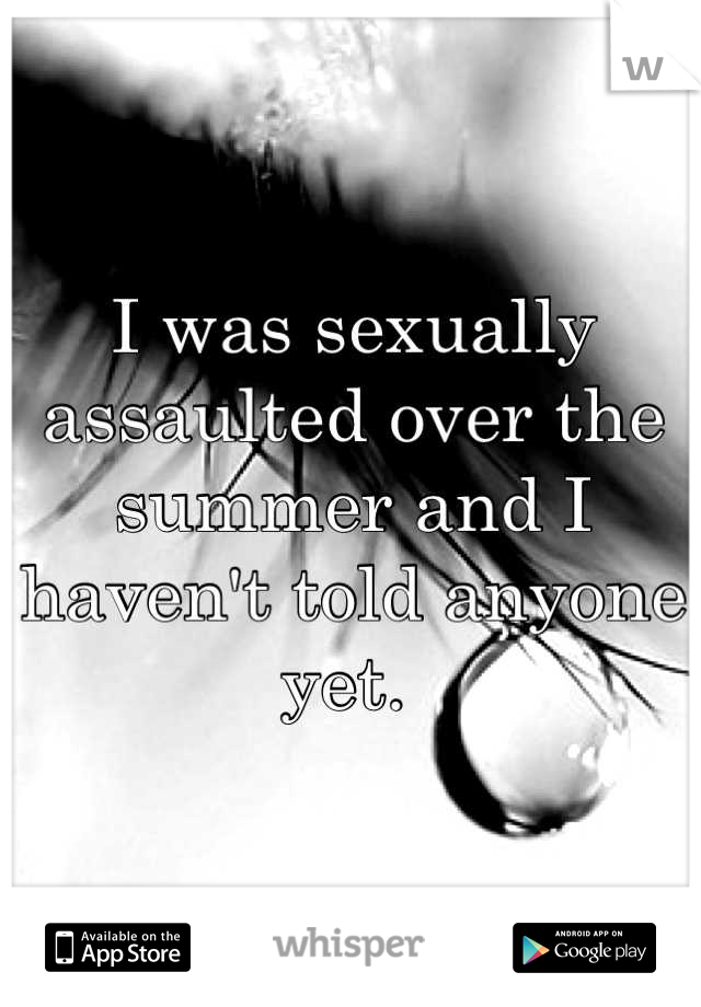 I was sexually assaulted over the summer and I haven't told anyone yet.