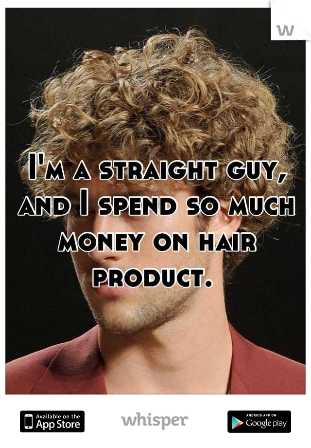 I'm a straight guy, and I spend so much money on hair product.