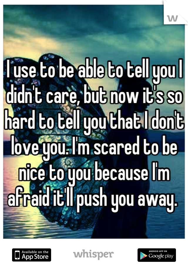 I use to be able to tell you I didn't care, but now it's so hard to tell you that I don't love you. I'm scared to be nice to you because I'm afraid it'll push you away.