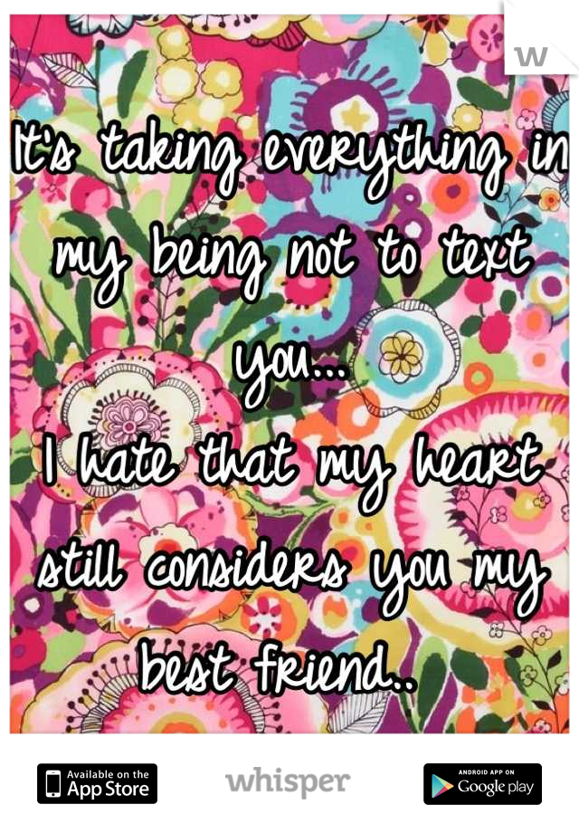 It's taking everything in my being not to text you... I hate that my heart still considers you my best friend..