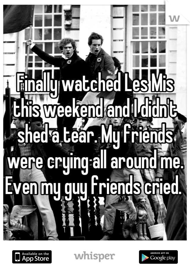 Finally watched Les Mis this weekend and I didn't shed a tear. My friends were crying all around me. Even my guy friends cried.